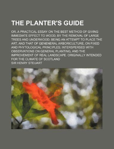 The Planter's Guide; Or, a Practical Essay on the Best Method of Giving Immediate Effect to Wood, by the Removal of Large Trees and Underwood Being an