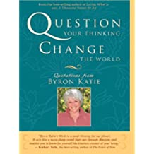 Question Your Thinking, Change The World: Quotations from Byron Katie