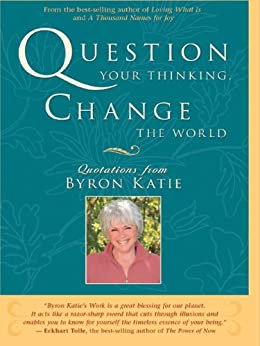 Question Your Thinking, Change The World: Quotations from Byron Katie by [Byron Katie]