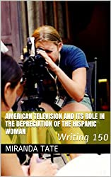American Television and its Role in the Depreciation of the Hispanic Woman: Writing 150 (English Edition)