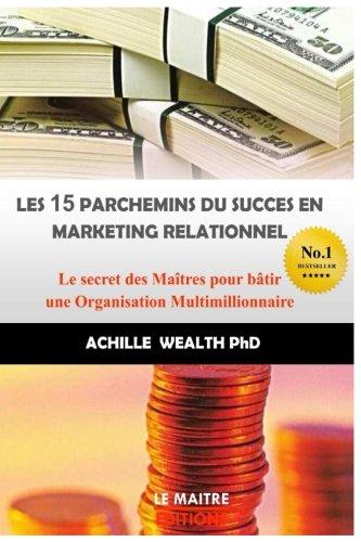 Les 15 parchemins du succès en marketing relationnel: Le secret des Maîtres pour bâtir une Organisation Multimillionnaire par Achille Wealth PhD