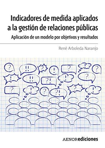 Indicadores de medida aplicados a la gestión de relaciones públicas: Aplicación de un modelo por objetivos y resultados por René Arboleda Naranjo