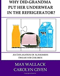 Why Did Grandma Put Her Underwear in the Refrigerator?: An Explanation of Alzheimer's Disease for Children