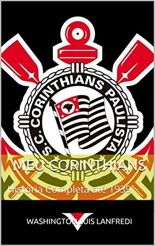 Meu Corinthians: História Completa até 1939 (Portuguese Edition) por Washington Luis Lanfredi