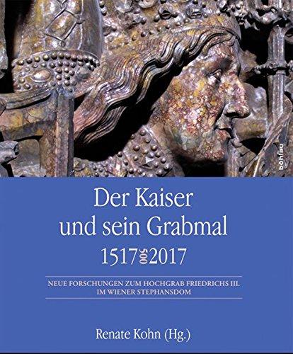 Der Kaiser und sein Grabmal 1517-2017: Neue Forschungen zum Hochgrab Friedrichs III. im Wiener Stephansdom