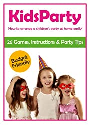 Kids Party - How to arrange a children's party at home easily! 26 Games, Instructions & Party Tips - Budget Friendly (English Edition)