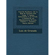Guía De Pecadores,: En La Qual Se Contiene Una Larga, Y Copiosa Exhortacion A La Virtud, Y Guarda De Los Mandamientos Divinos, Volume 1