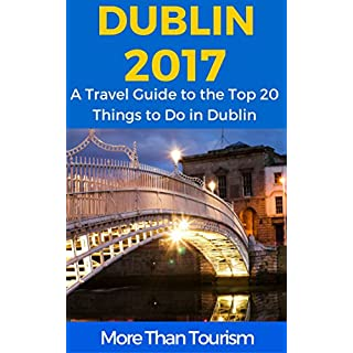 Dublin 2017: A Travel Guide to the Top 20 Things to Do in Dublin, Ireland: Best of Dublin, Ireland (English Edition)