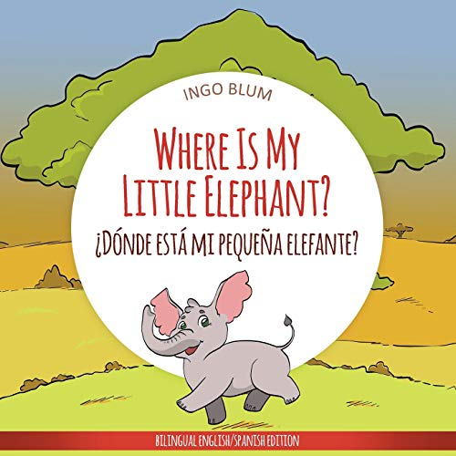 Where Is My Little Elephant? - ¿Dónde está mi pequeña elefante?: Bilingual Children's Book Spanish English (Where is...? - ¿Dónde está...?) por Ingo Blum