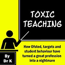 Toxic Teaching: How Ofsted, targets and student behaviour have turned a great profession into a nightmare (English Edition)