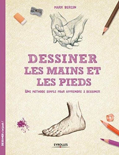 Dessiner les mains et les pieds: Une méthode simple pour apprendre à dessiner. par Mark Bergin