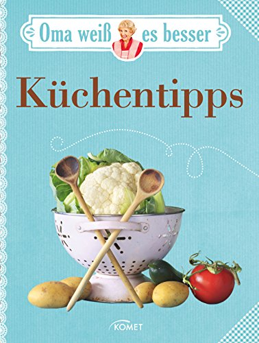 Oma weiß es besser: Küchentipps: Bewährte Rezepte und verblüffende Tricks (Hochzeit Dessert Tabellen)