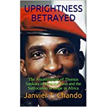 UPRIGHTNESS BETRAYED: The Assassination of Thomas Sankara of Burkina Faso and the Suffocation of Hope in Africa (English Edition)