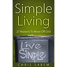 Simple Living: 27 Reason to Move Off Grid (Live Simple and Happily) (English Edition)