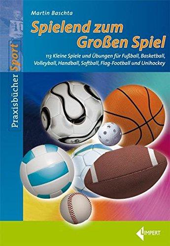 Spielend zum Großen Spiel: 113 Kleine Spiele und Übungen für Fußball, Basketball, Volleyball, Handball, Softball, Flag-Football und Unihockey