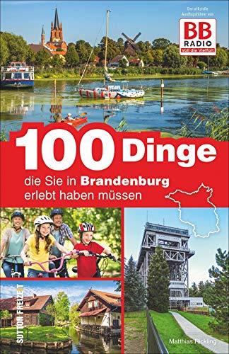100 Dinge, die Sie in Brandenburg erlebt haben müssen, der offizielle Freizeitführer von BB Radio mit den besten Ausflugstipps der Hörer (Sutton Freizeit)