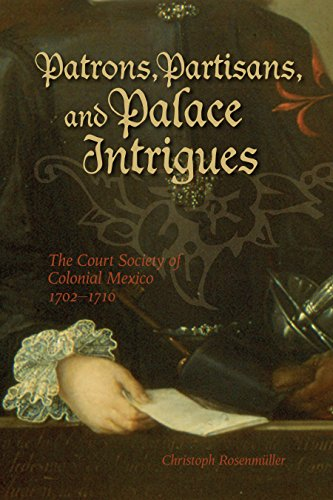 Patrons, Partisans, and Palace Intrigues: The Court Society of Colonial Mexico 1702-1710 (Latin American and Caribbean)