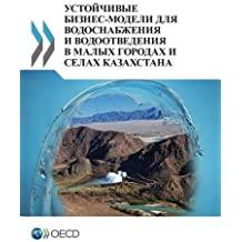 Sustainable Business Models for Water Supply and Sanitation in Small Towns and Rural Settlements in Kazakhstan: (Russian Version)