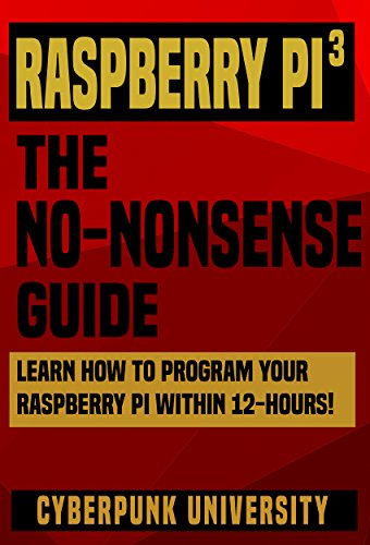 Raspberry PI 3: THE NO-NONSENSE GUIDE: Learn How To Program Your Raspberry Pi 3 Within 12-Hours! (Including 6 Beginner Pi Projects + The Pi 3 Pinout Chart) (English Edition)