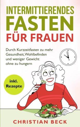 Intermittierendes Fasten für Frauen: Durch Kurzzeitfasten zu mehr Gesundheit, Wohlbefinden und weniger Gewicht ohne zu hungern (inkl. Rezepte)