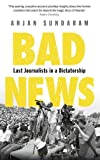 Front cover for the book Bad News: Last Journalists in a Dictatorship by Anjan Sundaram