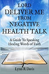 Lord Deliver Me From Negative Health Talk: A Guide To Speaking Healing Words Of Faith