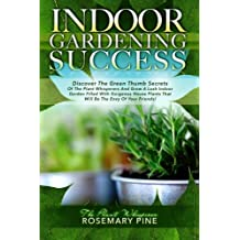 Indoor Gardening Success: Discover The Green Thumb Secrets Of The Plant Whisperers And Grow A Lush Indoor Garden Filled With Gorgeous House Plants That Will Be The Envy Of Your Friends!