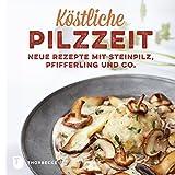 Köstliche Pilzzeit: Neue Rezepte mit Steinpilz, Pfifferling und Co.