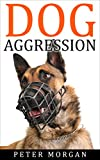 Dog Aggression: An Efficient Guide to Correcting Aggressive Dog Behavior (Dog Aggressive Training, Dog Behavior, Dog Anxiety)