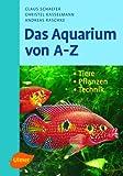 Das Aquarium von A - Z: Tiere - Pflanzen - Technik