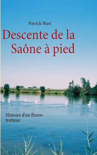 Descente de la Saône à pied : Histoire d'un Fleuve-trotteur par Patrick Huet