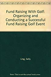 Fund Raising With Golf: Organizing and Conducting a Successful Fund Raising Golf Event