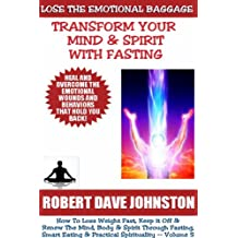 Lose The Emotional Baggage:  Transform Your Mind & Spirit With Fasting (How To Lose Weight Fast And Renew The Mind, Body & Spirit With Fasting, Smart Eating ... Spirituality Book 5) (English Edition)