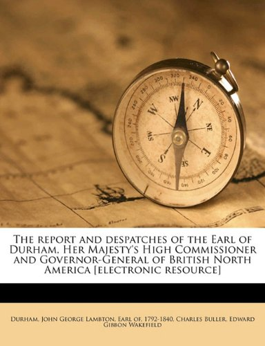 The Report and Despatches of the Earl of Durham, Her Majesty's High Commissioner and Governor-General of British North America [Electronic Resource]