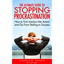 The Ultimate Guide to Stopping Procrastination - How to Turn Inaction Into Action and Go From Stalling to Success