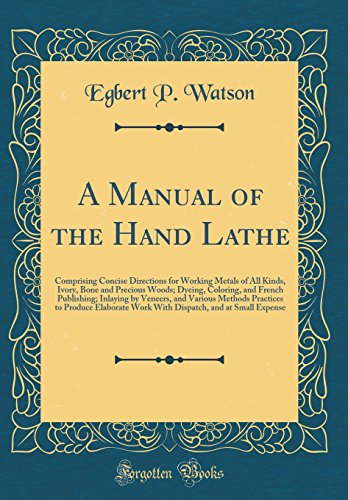 A Manual of the Hand Lathe: Comprising Concise Directions for Working Metals of All Kinds, Ivory, Bone and Precious Woods; Dyeing, Coloring, and ... to Produce Elaborate Work With Dispatch,