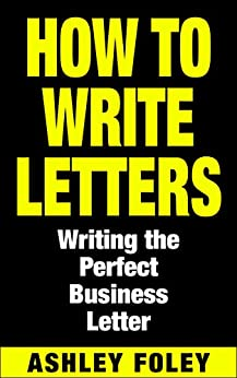 How to Write Letters: Writing the Perfect Business Letter by [Foley, Ashley]