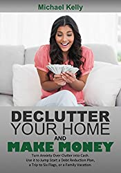 Declutter Your Home and Make Money: Turn Anxiety Over Clutter into Cash. Use it to Jump Start a Debt Reduction Plan, a Trip to Six Flags, or a Family Vacation
