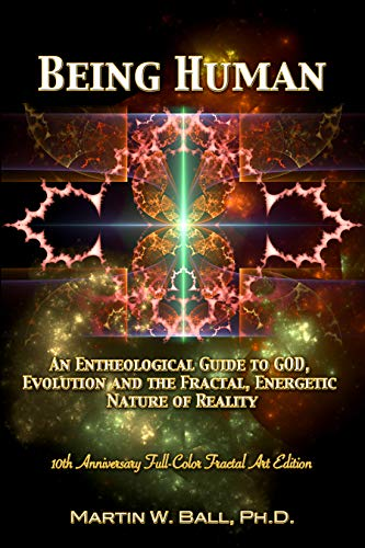 Being Human: An Entheological Guide to God, Evolution, and the Fractal, Energetic...