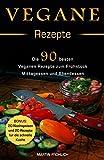 Vegane Rezepte : 90 Vegane Rezepte zum Frühstück, Mittagessen, und Abendessen (Bonus: 20 Vegane Rezepte für Nachspeisen und 20 für die schnelle Küche)