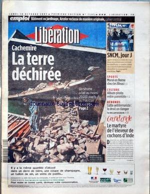 LIBERATION [No 7595] du 10/10/2005 - EMPLOI - BATIMENT OU JARDINAGE, ARCELOR RECIASSE DE MANIERE ORIGINALE - CACHEMIRE - LA TERRE DECHIREE - SNCM JOUR J - SPORT - MORAL EN BERNE CHEZ LES BLEUS - CULTURE - ALBUM PHOTO ENTRE PARENTELE - REBONDS - LUTTE ANTITERRORISTE - LE DROIT EN DANGER PAR WILLIAM BOURDON - GRAND ANGLE - LE MARTYRE DE L'ELEVEUR DE COCHONS D'INDE. par Collectif