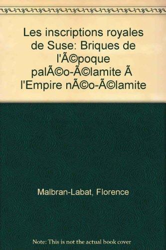 Les inscriptions royales de Suse: Briques de l'époque paléo-élamite à l'Empire néo-élamite par Florence Malbran-Labat
