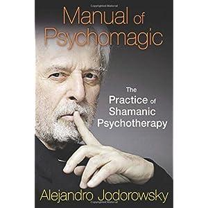 Manual of Psychomagic: The Practice of Shamanic Psychotherapy by Alejandro Jodorowsky (2015-02-22)