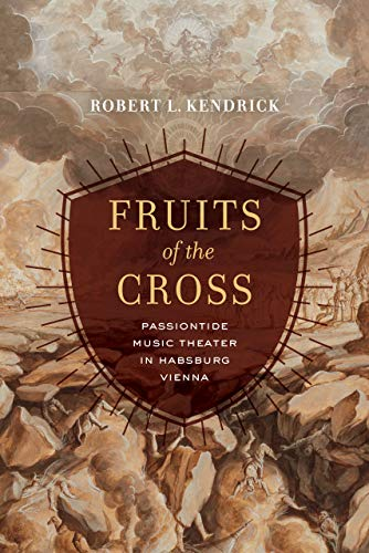 Fruits of the Cross: Passiontide Music Theater in Habsburg Vienna por Robert L. Kendrick