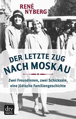 Der letzte Zug nach Moskau: Zwei Freundinnen, zwei Schicksale, eine jüdische Familiengeschichte