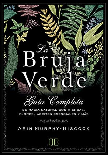 La Bruja Verde. Guía completa de magia natural con hierbas, flores, aceites esenciales y más