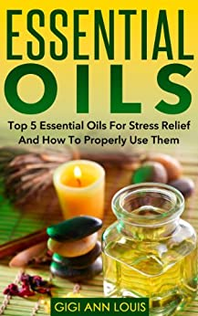 Essential Oils: Top 5 Essential Oils For Stress Relief And How To Properly Use Them (Herbal Remedies, Aromatherapy, Natural Remedies) (English Edition) par [Louis, Gigi Ann]