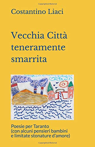 Vecchia Città  teneramente  smarrita: Poesie per Taranto (con alcuni pensieri bambini  e limitate stonature d'amore)