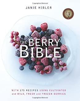 The Berry Bible: With 175 Recipes Using Cultivated and Wild, Fresh and Frozen Berries by [Hibler, Janie]