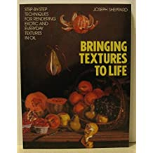 Bringing Textures to Life: Step-by-Step Techniques for Rendering Exotic and Everyday Textures in Oil by Joseph Sheppard (1993-02-24)
